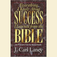 Everything I Know About Success I Learned from the Bible- Life Principles from the Wisdom Books