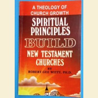A Theology of Church Growth- Spiritual Principles Build new Testament Churches